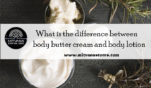 What is the difference between body butter cream and body lotion?