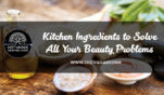 Kitchen Ingredients to Solve All Your Beauty Problems